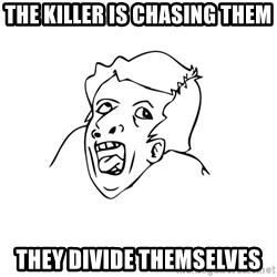 genius rage meme - the killer is chasing them they divide themselves