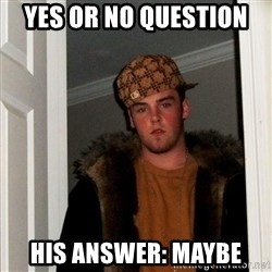 Scumbag Steve - Yes or No question  His answer: maybe