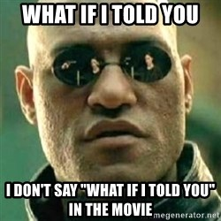 "what if i told you matri - what if i told you i don't say ""what if i told you"" in the movie"