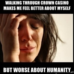 First World Problems - Walking through crown casino makes me feel better about myself  but worse about humanity