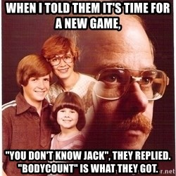 "Family Man - When I told them it's time for a new game, ""You don't know Jack"", they replied. ""Bodycount"" is what they got."