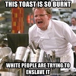 Gordon Ramsay Yelling damned loudly - This toast is so burnt White people are trying to enslave it