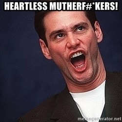 Alrighty then Jim Carrey  - Heartless Mutherf#*kers!