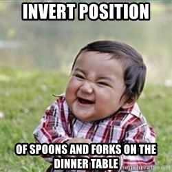 evil plan kid - invert position of spoons and forks on the dinner table
