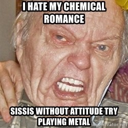 Grumpy Grandpa - i hate my chemical romance sissis without attitude try playing metal