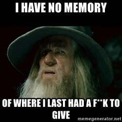 no memory gandalf - i have no memory of where i last had a f**k to give
