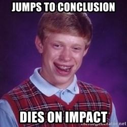 Bad Luck Brian - Jumps to conclusion dies on impact