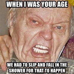 Grumpy Grandpa - when I was your age we had to slip and fall in the shower for that to happen