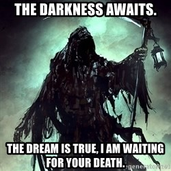 Grim Reaper - The Darkness Awaits. The Dream is true, I am waiting for your death.