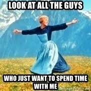 Look at all these - look at all the guys who just want to spend time with me