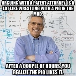 Engineering Professor - arguing with a patent attorney  is a lot like wrestling with a pig in the mud.   After a couple of hours, you realize the pig likes it.