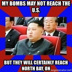 kim jong un - My bombs may not reach the u.s. but they will certainly reach North Bay, On