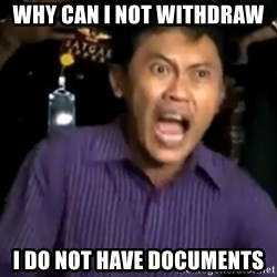 arya wiguna meme - WHY CAN I NOT WITHDRAW  I DO NOT HAVE DOCUMENTS