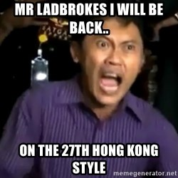 arya wiguna meme - MR LADBROKES I WILL BE BACK..  ON THE 27TH HONG KONG STYLE
