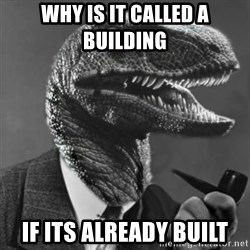 Philosoraptor - why is it called a building  if its already built