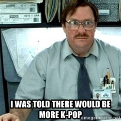 Milton Office Space -  I was told there would be more k-pop