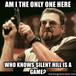 am i the only one around here - Am i the only one here who knows silent hill is a game?