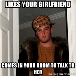 Scumbag Steve - likes your girlfriend comes in your room to talk to her