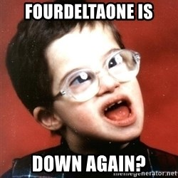 Retard Boy - FOURDELTAONE IS DOWN AGAIN?