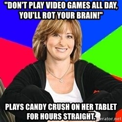 "Sheltering Suburban Mom - ""Don't play video games all day, you'll rot your brain!"" Plays Candy Crush on her tablet for hours straight."