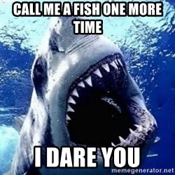 sharkdickman - Call me a fish one more time i dare you
