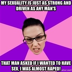 Privilege Denying Feminist - my sexuality is just as strong and driven as any man's that man asked if i wanted to have sex, i was almost raped!