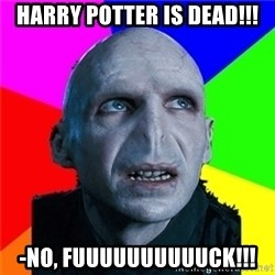 Poor Planning Voldemort - HARRY POTTER IS DEAD!!! -NO, FUUUUUUUUUUCK!!!