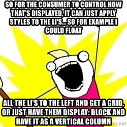 X ALL THE THINGS - so for the consumer to control how that's displayed, it can just apply styles to the li's... so for example I could float all the li's to the left and get a grid, or just have them display: block and have it as a vertical column