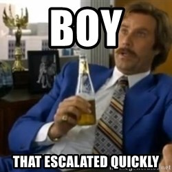 That escalated quickly-Ron Burgundy - boy that escalated quickly