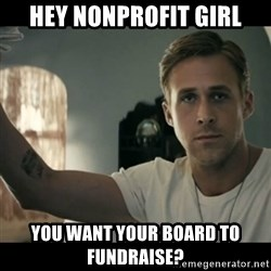 ryan gosling hey girl - Hey nonprofit girl You want your board to fundraise?