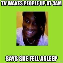 Stereotypical Black Girl - Tv wakes people up at 4am Says she fell asleep