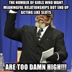 Rent Is Too Damn High - THE NUMBER OF GIRLS WHO WANT MEANINGFUL RELATIONSHIPS BUT END UP ACTING LIKE SLUTS ARE TOO DAMN HIGH!!!