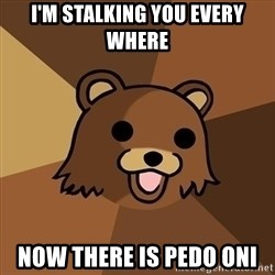 Pedobear - i'm stalking you every where now there is pedo oni