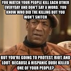 Confused Bill Cosby  - You watch your people kill each other everyday and don't say a word.  You know who did the killing but you won't snitch But you're going to protest, riot, and loot  because a Hispanic dude killed one of your people?