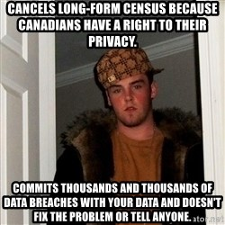 Scumbag Steve - Cancels long-form census because Canadians have a right to their privacy.  Commits thousands and thousands of data breaches with your data and doesn't fix the problem or tell anyone.