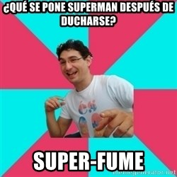 bad joke deivid - ¿Qué se pone Superman después de ducharse? Super-fume