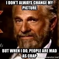 The Most Interesting Man In The World - I don't always change my picture But when I do, people are mad as crap