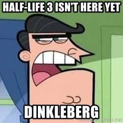 Timmy's Dad - Half-Life 3 Isn't Here Yet Dinkleberg