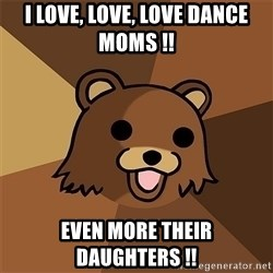 Pedobear81 - I love, love, love dance moms !! even more their daughters !!