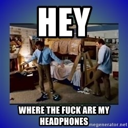 There's so much more room - HEY WHERE THE FUCK ARE MY HEADPHONES