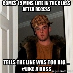 Scumbag Steve - COMES 15 MINS LATE IN THE CLASS AFTER RECESS TELLS THE LINE WAS TOO BIG.... #LIKE A BOSS