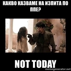 Not Today Syrio Forel - Какво казваме на изпита по ппе? NOT TODAY