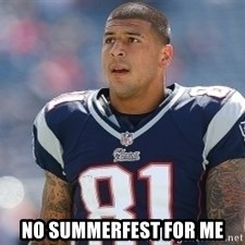 Aaron.Hernandez -  No Summerfest for me