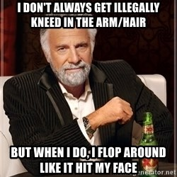 The Most Interesting Man In The World - I don't always get illegally kneed in the arm/hair but when I do, I flop around like it hit my face