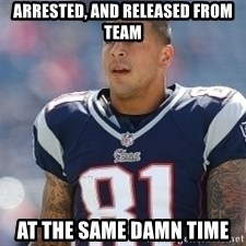 Aaron.Hernandez - arrested, and released from team at the same damn time