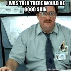 Milton Office Space - i was told there would be good skin
