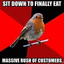 Retail Robin - Sit down to finally eat  massive rush of customers