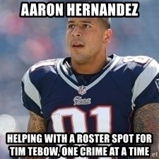 Aaron.Hernandez - Aaron Hernandez Helping with a Roster Spot for           Tim Tebow, One Crime at a time