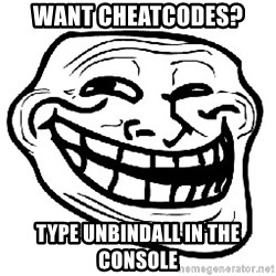 Trollface - want cheatcodes? type unbindall in the console