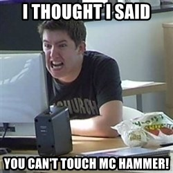Angry Gary - I thought i said you can't touch mc hammer!